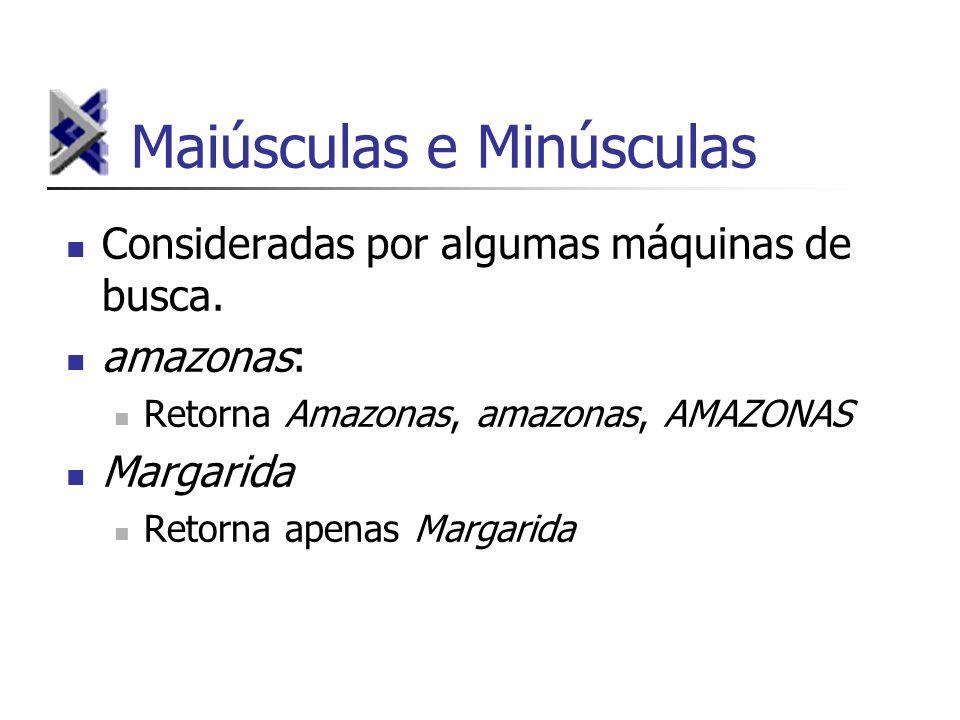 Maiúsculas e Minúsculas Consideradas por algumas máquinas de busca. amazonas: Retorna Amazonas, amazonas, AMAZONAS Margarida Retorna apenas Margarida