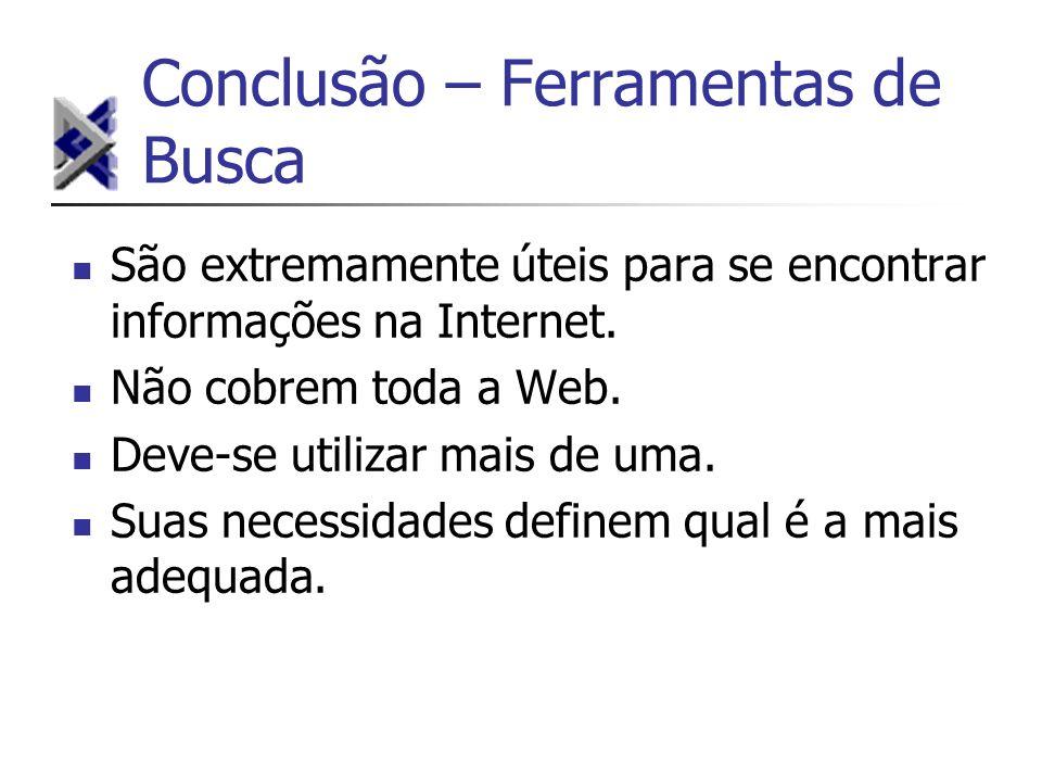 Conclusão – Ferramentas de Busca São extremamente úteis para se encontrar informações na Internet. Não cobrem toda a Web. Deve-se utilizar mais de uma