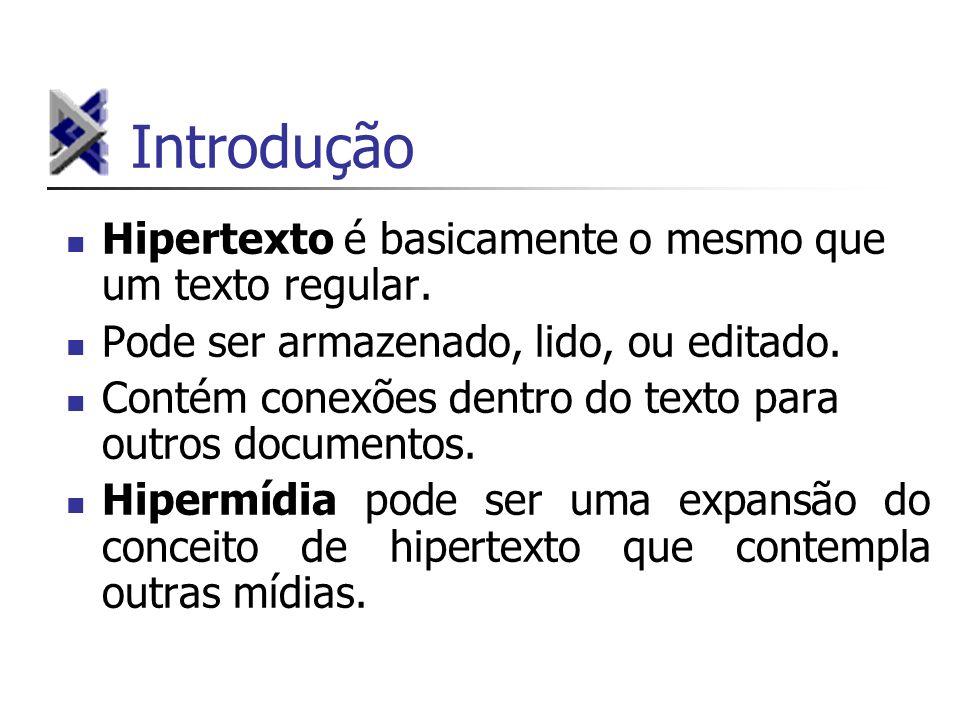 Introdução Hipertexto é basicamente o mesmo que um texto regular. Pode ser armazenado, lido, ou editado. Contém conexões dentro do texto para outros d