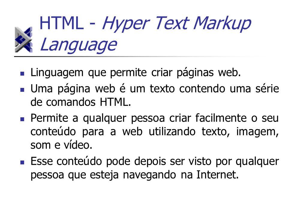 HTML - Hyper Text Markup Language Linguagem que permite criar páginas web. Uma página web é um texto contendo uma série de comandos HTML. Permite a qu