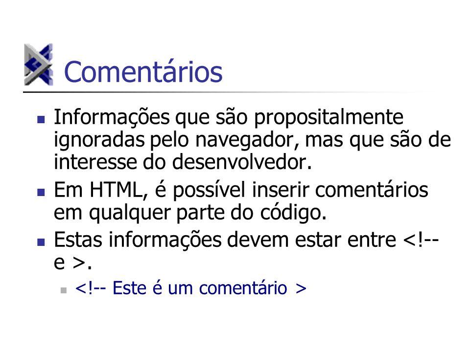 Comentários Informações que são propositalmente ignoradas pelo navegador, mas que são de interesse do desenvolvedor. Em HTML, é possível inserir comen