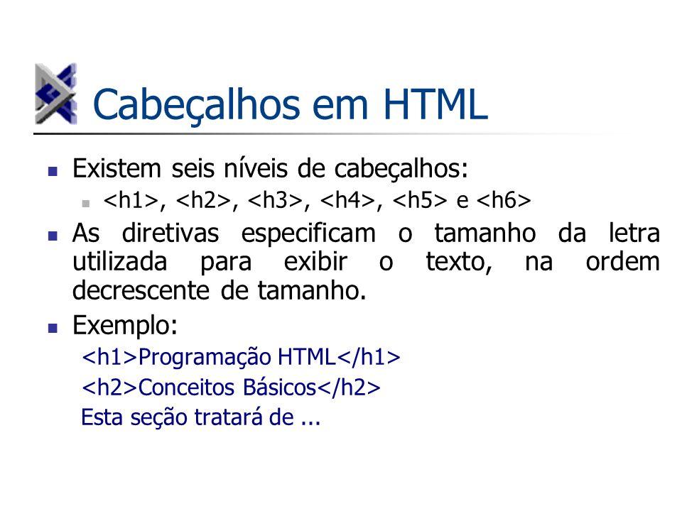 Cabeçalhos em HTML Existem seis níveis de cabeçalhos:,,,, e As diretivas especificam o tamanho da letra utilizada para exibir o texto, na ordem decres