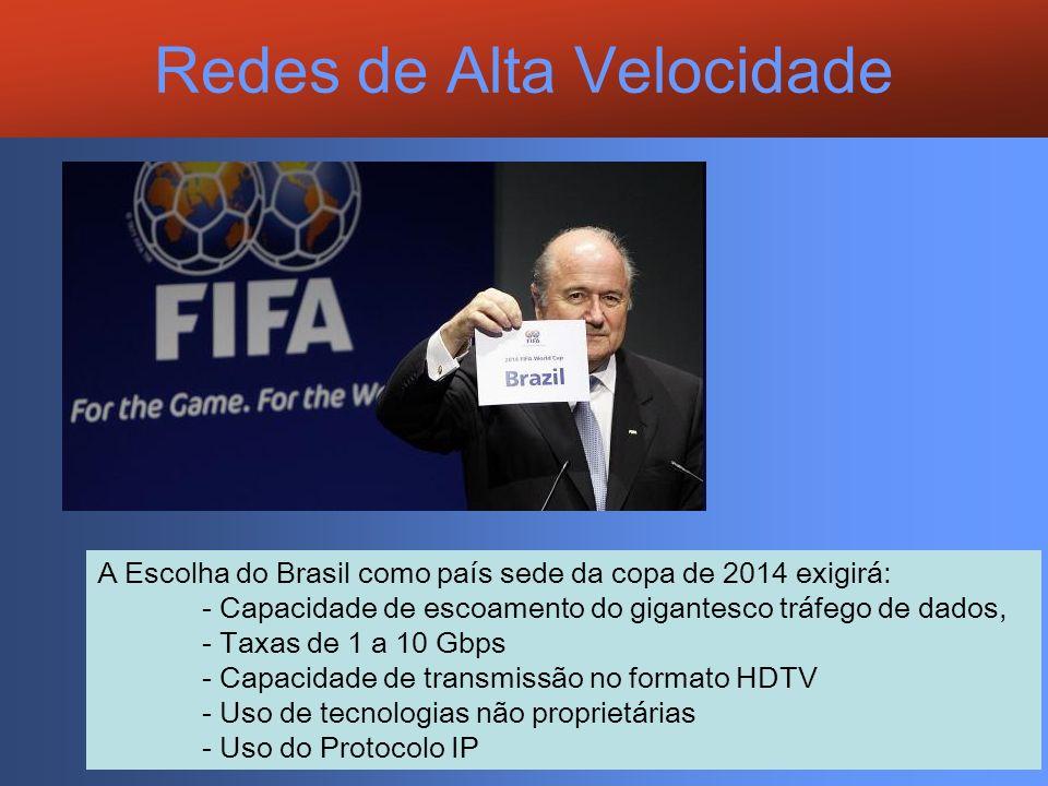 Redes de Alta Velocidade A Escolha do Brasil como país sede da copa de 2014 exigirá: - Capacidade de escoamento do gigantesco tráfego de dados, - Taxa
