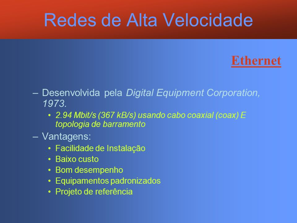 Redes de Alta Velocidade Ethernet –Desenvolvida pela Digital Equipment Corporation, 1973. 2.94 Mbit/s (367 kB/s) usando cabo coaxial (coax) E topologi