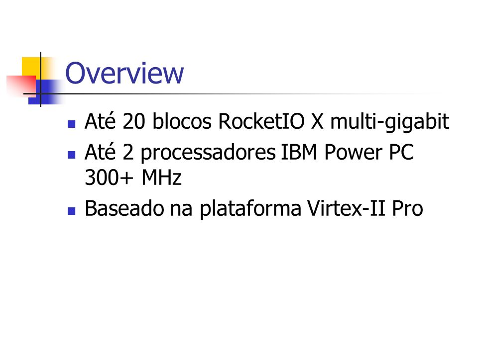 Overview Até 20 blocos RocketIO X multi-gigabit Até 2 processadores IBM Power PC 300+ MHz Baseado na plataforma Virtex-II Pro