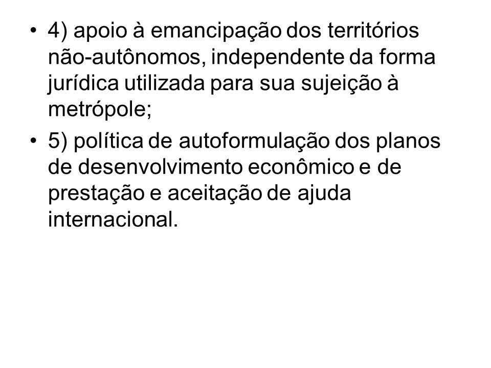 4) apoio à emancipação dos territórios não-autônomos, independente da forma jurídica utilizada para sua sujeição à metrópole; 5) política de autoformu