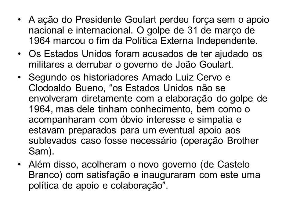 A ação do Presidente Goulart perdeu força sem o apoio nacional e internacional. O golpe de 31 de março de 1964 marcou o fim da Política Externa Indepe