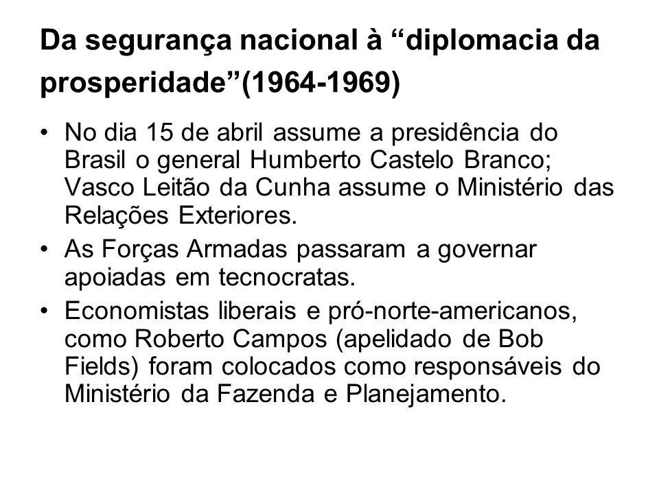 Da segurança nacional à diplomacia da prosperidade(1964-1969) No dia 15 de abril assume a presidência do Brasil o general Humberto Castelo Branco; Vas
