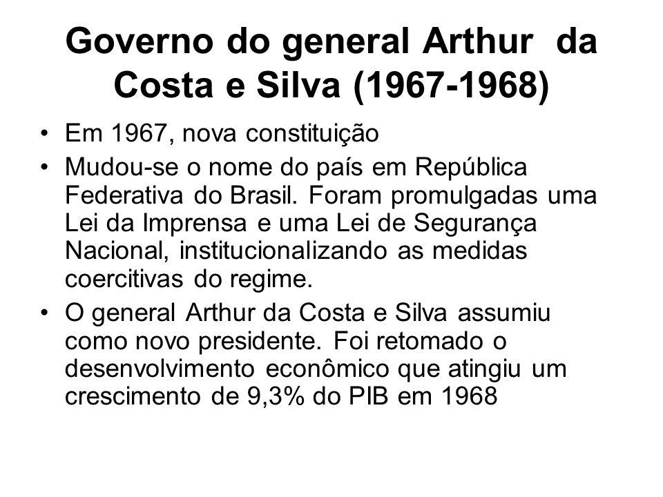 Governo do general Arthur da Costa e Silva (1967-1968) Em 1967, nova constituição Mudou-se o nome do país em República Federativa do Brasil. Foram pro