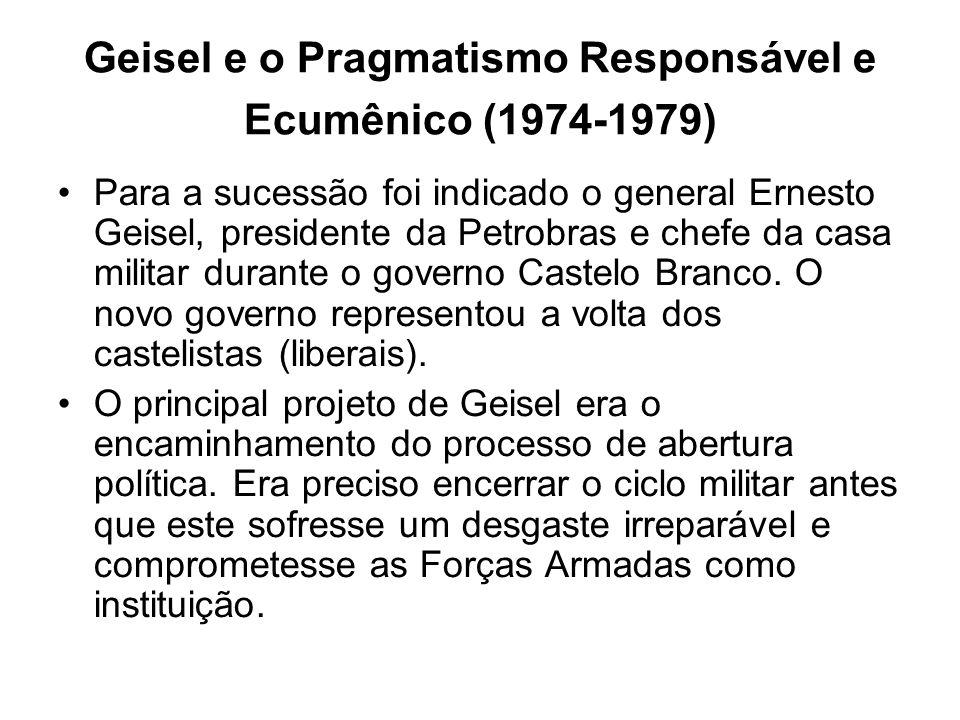 Geisel e o Pragmatismo Responsável e Ecumênico (1974-1979) Para a sucessão foi indicado o general Ernesto Geisel, presidente da Petrobras e chefe da c