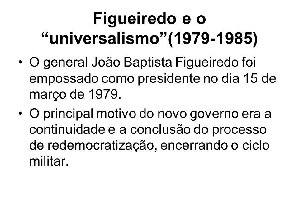Figueiredo e o universalismo(1979-1985) O general João Baptista Figueiredo foi empossado como presidente no dia 15 de março de 1979. O principal motiv