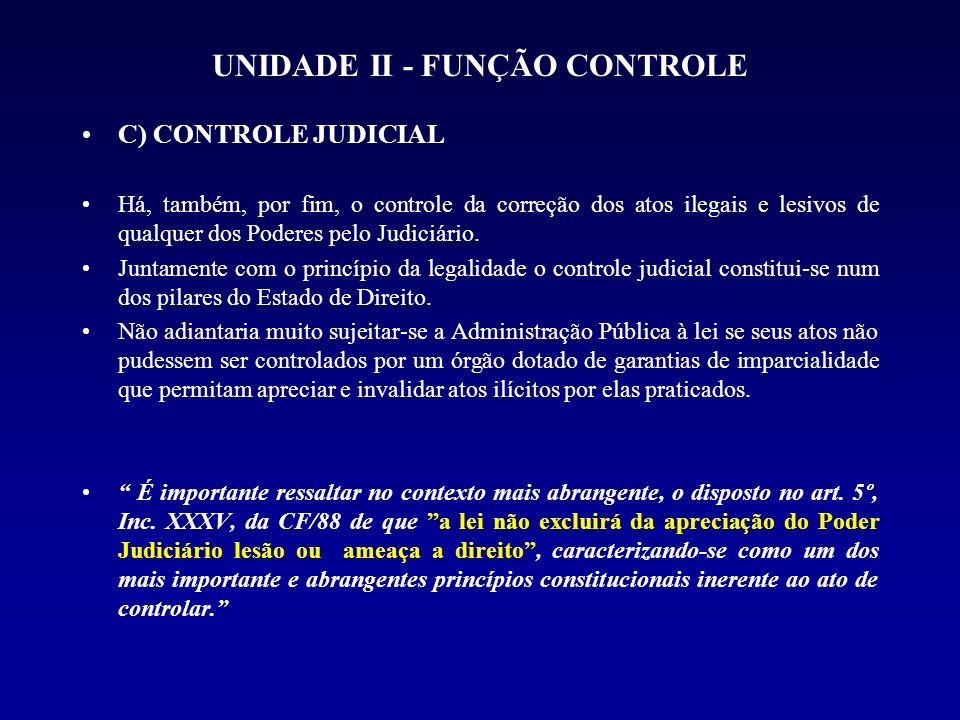 UNIDADE II - FUNÇÃO CONTROLE C) CONTROLE JUDICIAL Há, também, por fim, o controle da correção dos atos ilegais e lesivos de qualquer dos Poderes pelo