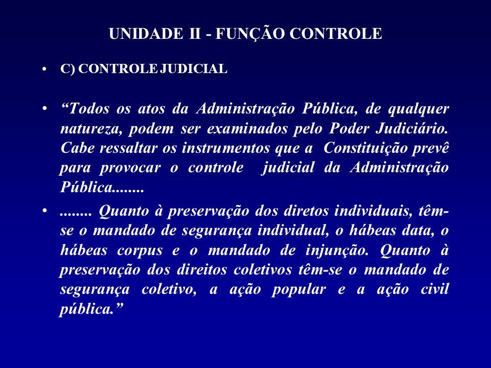 UNIDADE II - FUNÇÃO CONTROLE C) CONTROLE JUDICIAL Todos os atos da Administração Pública, de qualquer natureza, podem ser examinados pelo Poder Judici