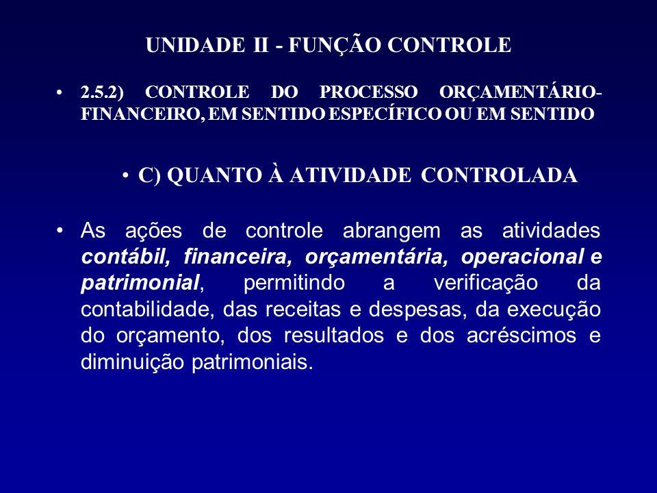 UNIDADE II - FUNÇÃO CONTROLE 2.5.2) CONTROLE DO PROCESSO ORÇAMENTÁRIO- FINANCEIRO, EM SENTIDO ESPECÍFICO OU EM SENTIDO C) QUANTO À ATIVIDADE CONTROLAD