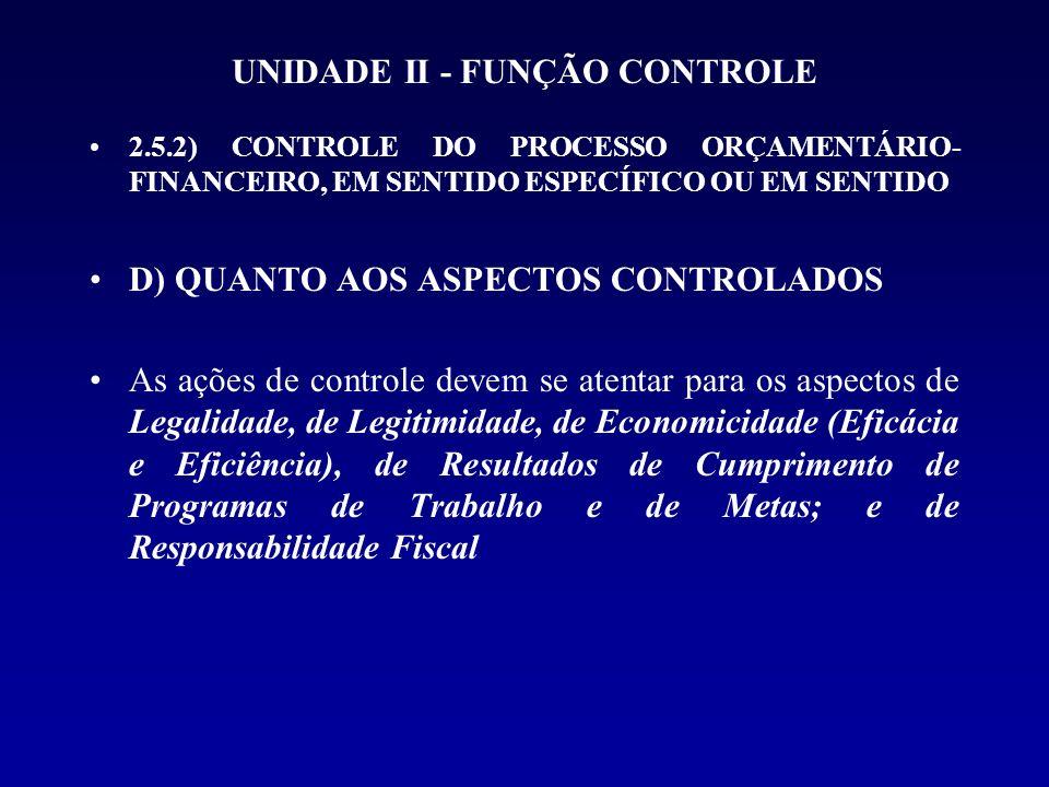 UNIDADE II - FUNÇÃO CONTROLE 2.5.2) CONTROLE DO PROCESSO ORÇAMENTÁRIO- FINANCEIRO, EM SENTIDO ESPECÍFICO OU EM SENTIDO D) QUANTO AOS ASPECTOS CONTROLA