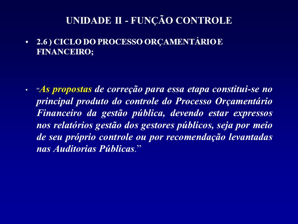 UNIDADE II - FUNÇÃO CONTROLE 2.6 ) CICLO DO PROCESSO ORÇAMENTÁRIO E FINANCEIRO; As propostas de correção para essa etapa constitui-se no principal pro