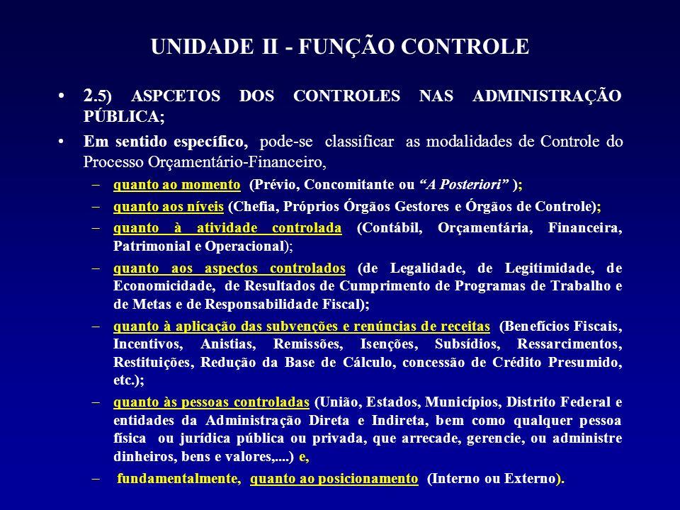 UNIDADE II - FUNÇÃO CONTROLE 2.5.2) CONTROLE DO PROCESSO ORÇAMENTÁRIO- FINANCEIRO, EM SENTIDO ESPECÍFICO OU EM SENTIDO D) QUANTO AOS ASPECTOS CONTROLADOS As ações de controle devem se atentar para os aspectos de Legalidade, de Legitimidade, de Economicidade (Eficácia e Eficiência), de Resultados de Cumprimento de Programas de Trabalho e de Metas; e de Responsabilidade Fiscal