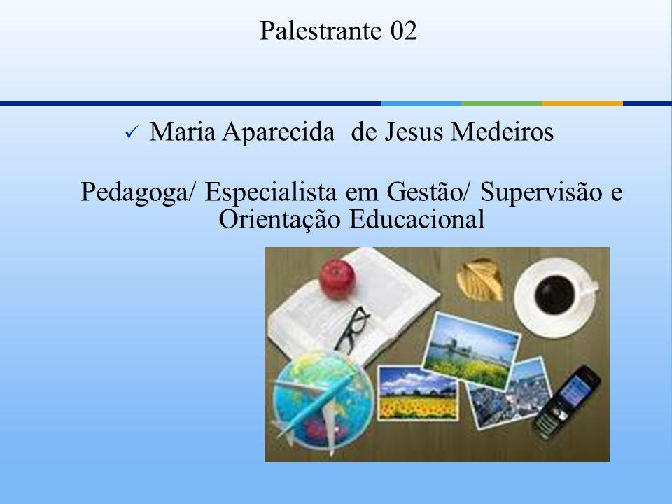 Palestrante 02 Maria Aparecida de Jesus Medeiros Pedagoga/ Especialista em Gestão/ Supervisão e Orientação Educacional