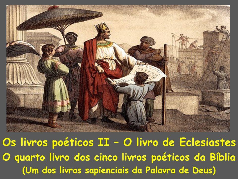 Os livros poéticos II – O livro de Eclesiastes O quarto livro dos cinco livros poéticos da Bíblia (Um dos livros sapienciais da Palavra de Deus)