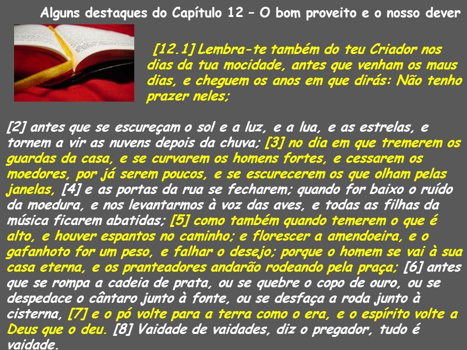 Alguns destaques do Capítulo 12 – O bom proveito e o nosso dever [12.1] Lembra-te também do teu Criador nos dias da tua mocidade, antes que venham os