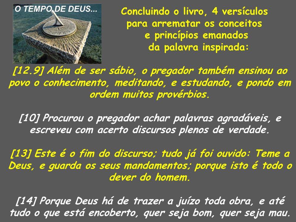 Concluindo o livro, 4 versículos para arrematar os conceitos e princípios emanados da palavra inspirada: [12.9] Além de ser sábio, o pregador também e