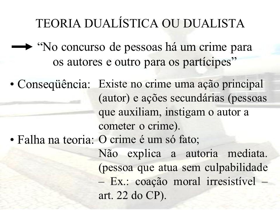 TEORIA DUALÍSTICA OU DUALISTA No concurso de pessoas há um crime para os autores e outro para os partícipes Conseqüência: Existe no crime uma ação pri