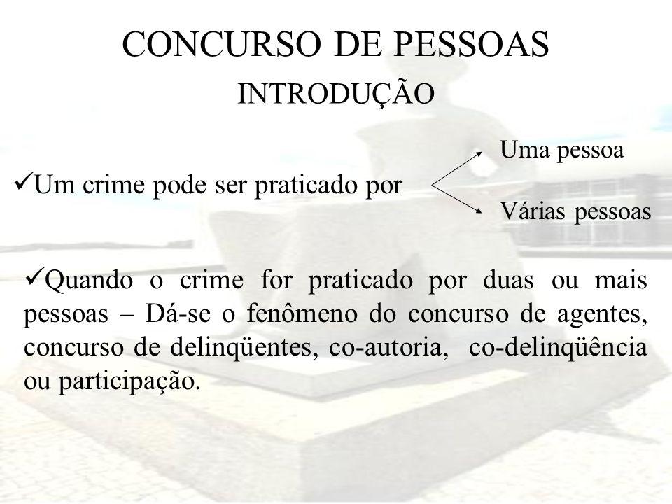 CONCURSO DE PESSOAS Um crime pode ser praticado por INTRODUÇÃO Quando o crime for praticado por duas ou mais pessoas – Dá-se o fenômeno do concurso de