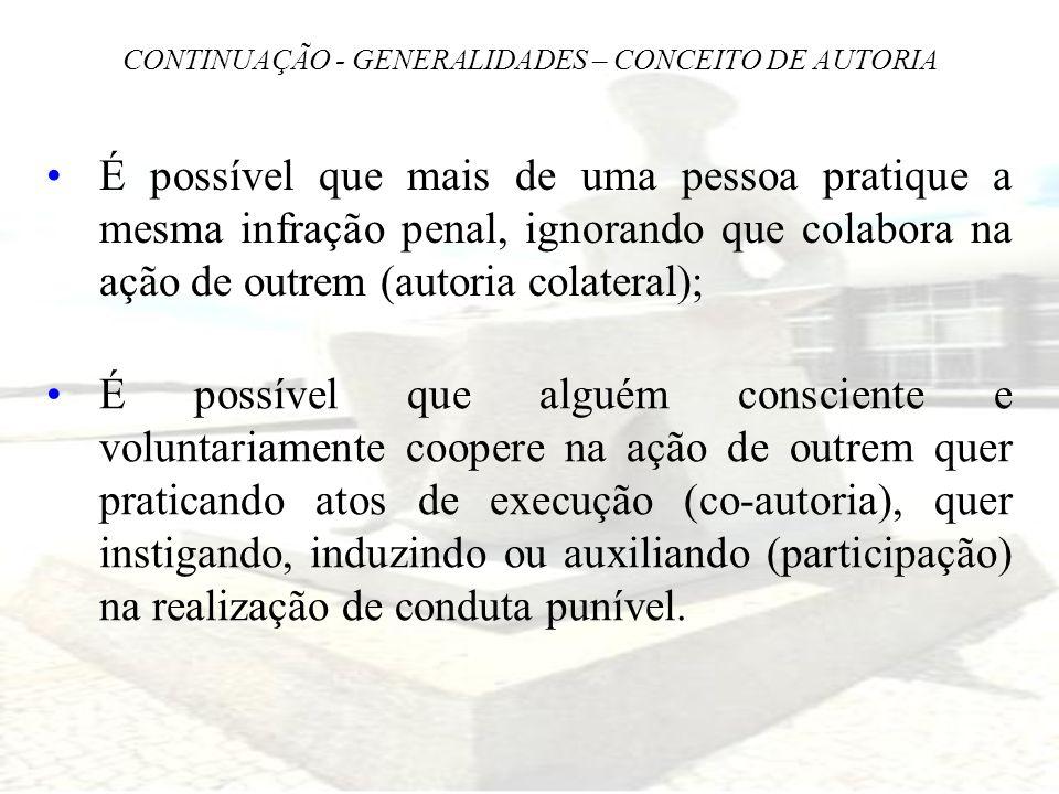 CONTINUAÇÃO - GENERALIDADES – CONCEITO DE AUTORIA É possível que mais de uma pessoa pratique a mesma infração penal, ignorando que colabora na ação de