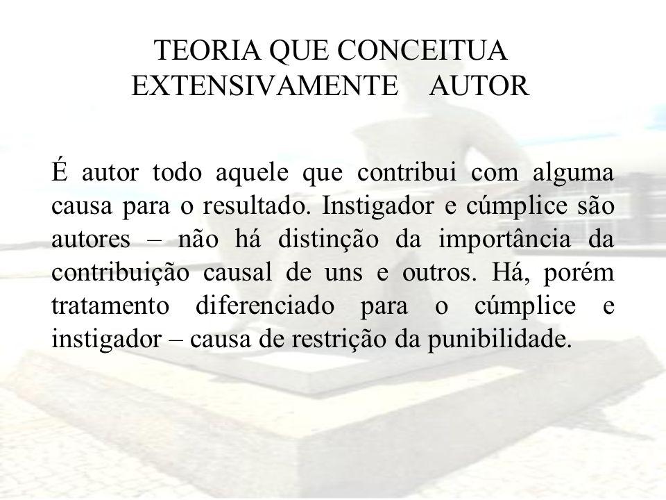 TEORIA QUE CONCEITUA EXTENSIVAMENTE AUTOR É autor todo aquele que contribui com alguma causa para o resultado. Instigador e cúmplice são autores – não