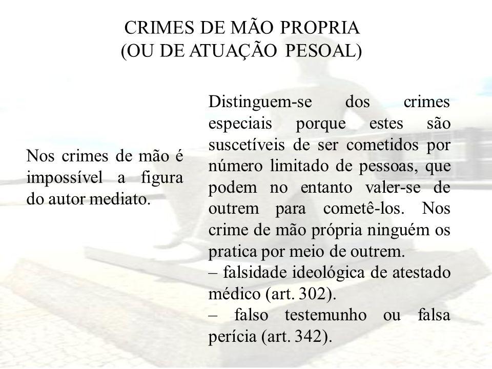 CRIMES DE MÃO PROPRIA (OU DE ATUAÇÃO PESOAL) Nos crimes de mão é impossível a figura do autor mediato. Distinguem-se dos crimes especiais porque estes