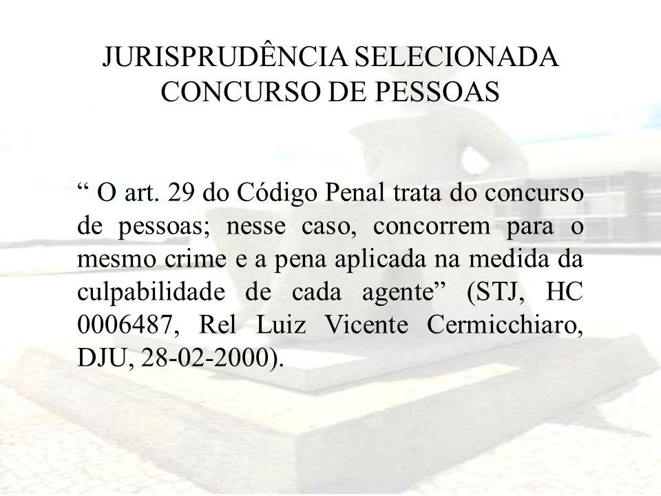 JURISPRUDÊNCIA SELECIONADA CONCURSO DE PESSOAS O art. 29 do Código Penal trata do concurso de pessoas; nesse caso, concorrem para o mesmo crime e a pe