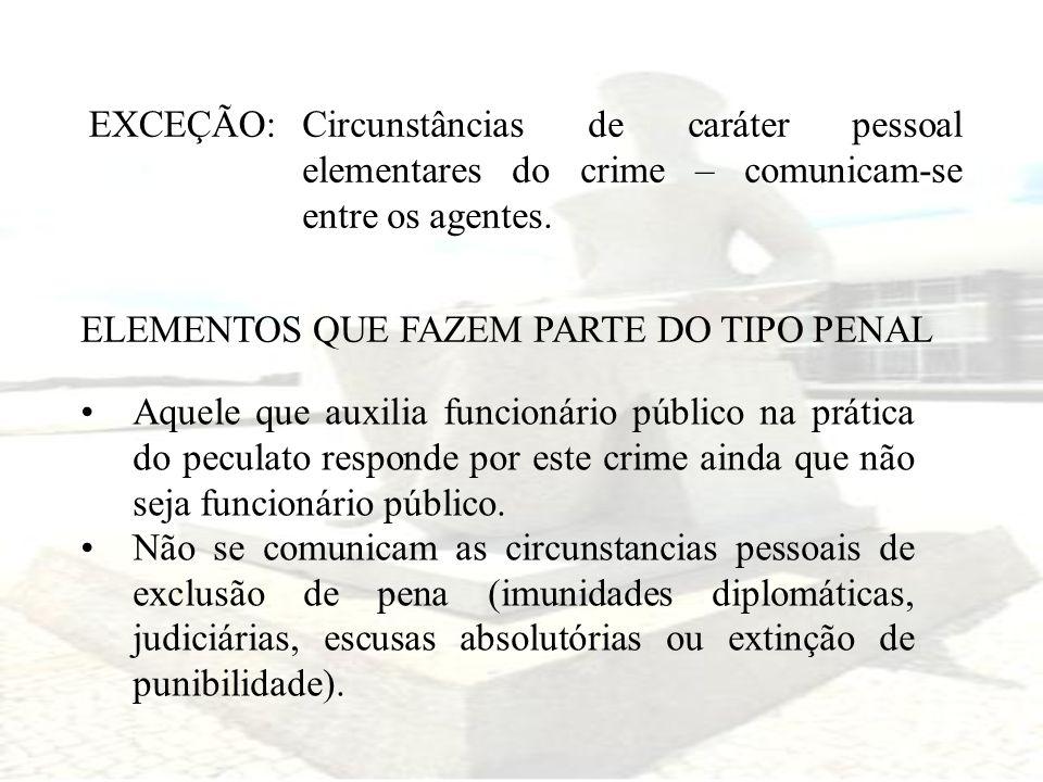 EXCEÇÃO:Circunstâncias de caráter pessoal elementares do crime – comunicam-se entre os agentes. ELEMENTOS QUE FAZEM PARTE DO TIPO PENAL Aquele que aux