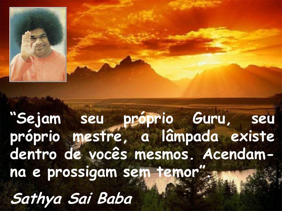 Sejam seu próprio Guru, seu próprio mestre, a lâmpada existe dentro de vocês mesmos. Acendam- na e prossigam sem temor. Sathya Sai Baba
