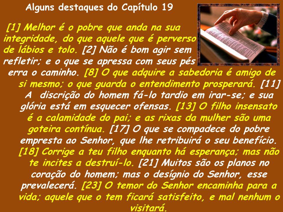 Alguns destaques do Capítulo 19 [1] Melhor é o pobre que anda na sua integridade, do que aquele que é perverso de lábios e tolo. [2] Não é bom agir se