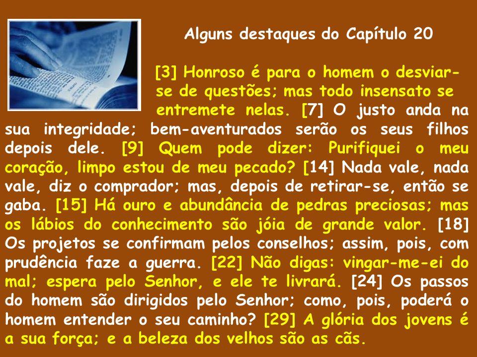 Alguns destaques do Capítulo 20 [3] Honroso é para o homem o desviar- se de questões; mas todo insensato se entremete nelas. [7] O justo anda na sua i