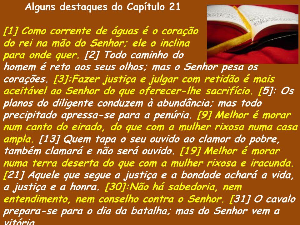 Alguns destaques do Capítulo 21 [1] Como corrente de águas é o coração do rei na mão do Senhor; ele o inclina para onde quer. [2] Todo caminho do home