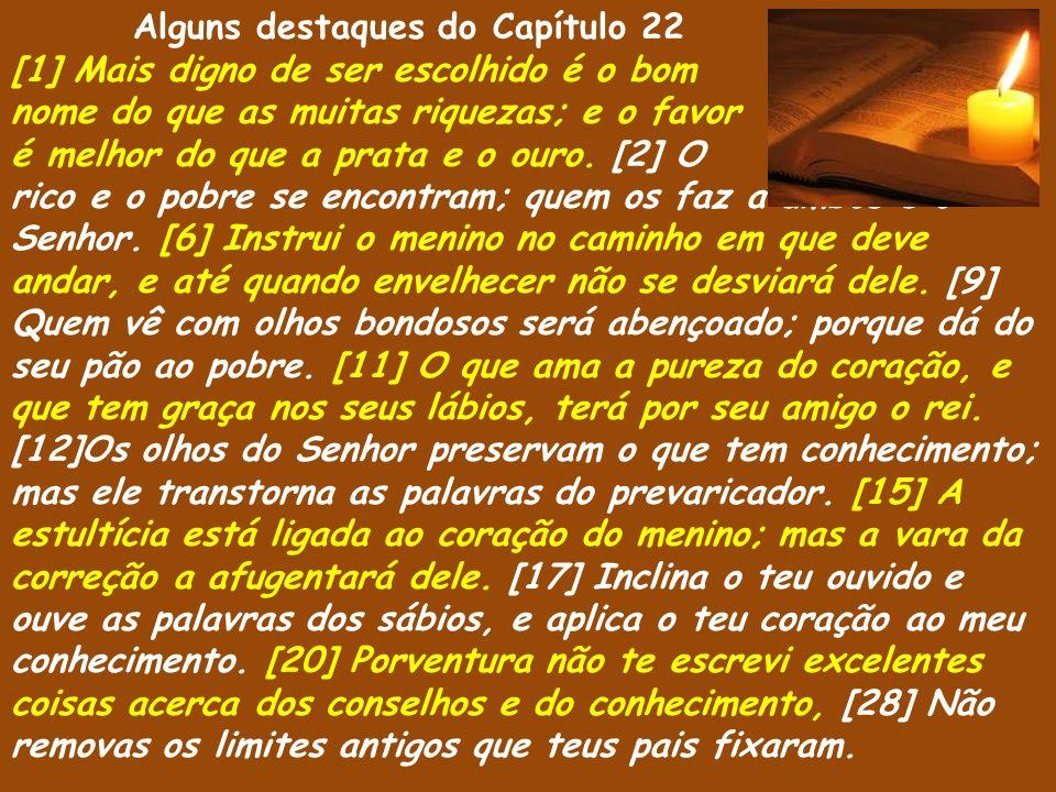 Alguns destaques do Capítulo 22 [1] Mais digno de ser escolhido é o bom nome do que as muitas riquezas; e o favor é melhor do que a prata e o ouro. [2