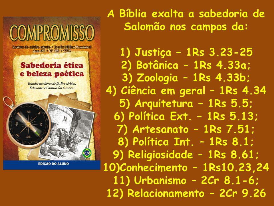 A Bíblia exalta a sabedoria de Salomão nos campos da: 1) Justiça – 1Rs 3.23-25 2) Botânica – 1Rs 4.33a; 3) Zoologia – 1Rs 4.33b; 4) Ciência em geral – 1Rs 4.34 5) Arquitetura – 1Rs 5.5; 6) Política Ext.