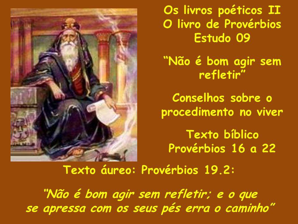 Os livros poéticos II O livro de Provérbios Estudo 09 Não é bom agir sem refletir Conselhos sobre o procedimento no viver Texto bíblico Provérbios 16
