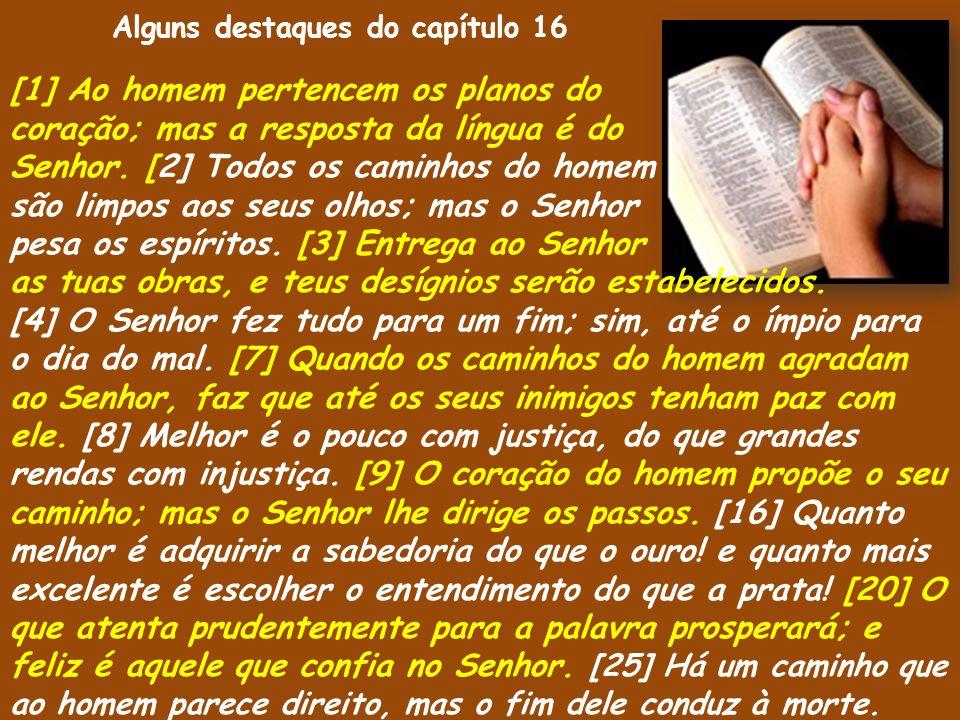 [1] Ao homem pertencem os planos do coração; mas a resposta da língua é do Senhor. [2] Todos os caminhos do homem são limpos aos seus olhos; mas o Sen