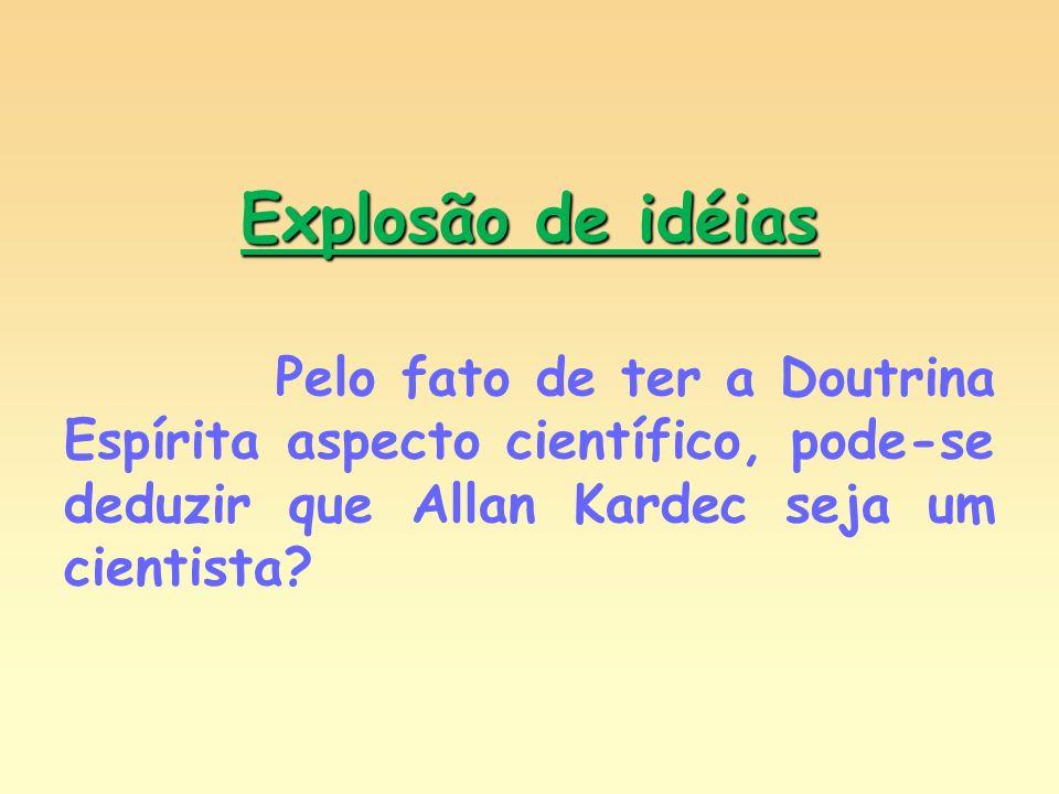 Explosão de idéias Pelo fato de ter a Doutrina Espírita aspecto científico, pode-se deduzir que Allan Kardec seja um cientista?