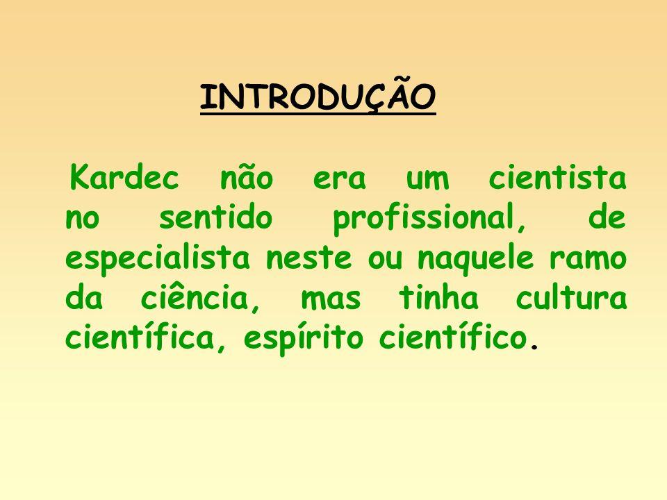 INTRODUÇÃO Kardec não era um cientista no sentido profissional, de especialista neste ou naquele ramo da ciência, mas tinha cultura científica, espíri
