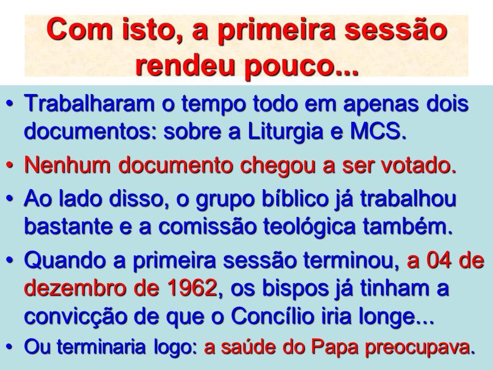 Com isto, a primeira sessão rendeu pouco... Trabalharam o tempo todo em apenas dois documentos: sobre a Liturgia e MCS.Trabalharam o tempo todo em ape
