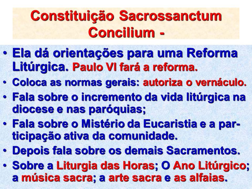 Constituição Sacrossanctum Concilium - Ela dá orientações para uma Reforma Litúrgica. Paulo VI fará a reforma.Ela dá orientações para uma Reforma Litú