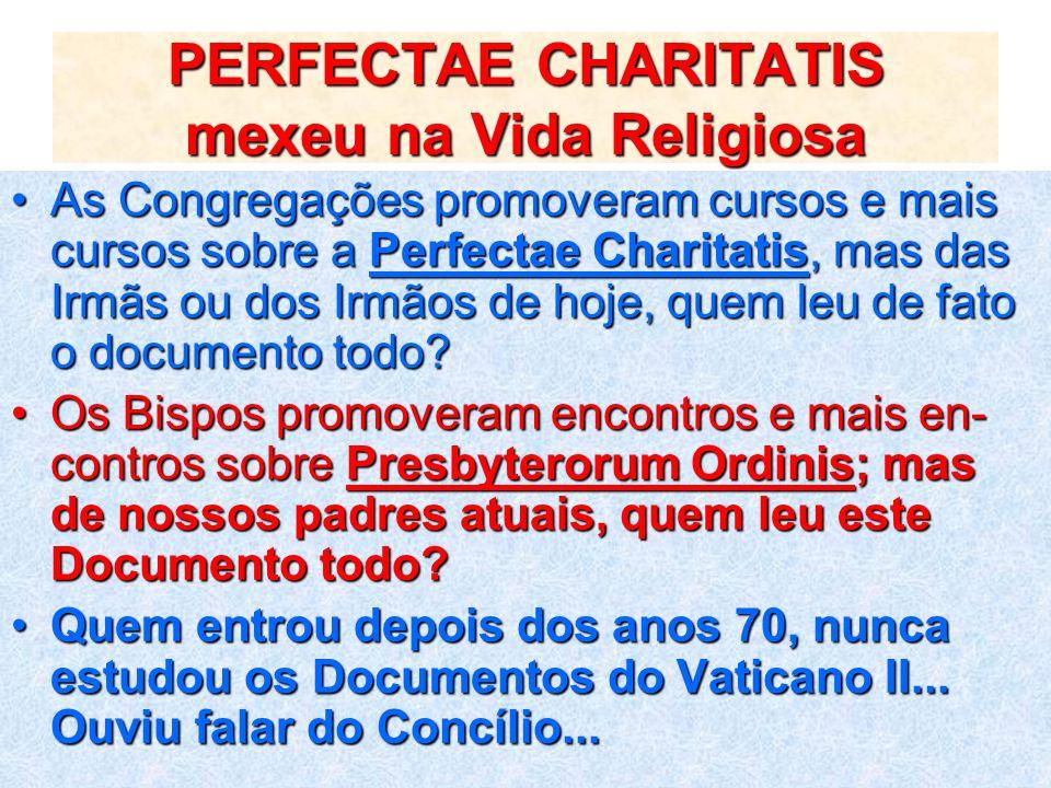 PERFECTAE CHARITATIS mexeu na Vida Religiosa As Congregações promoveram cursos e mais cursos sobre a Perfectae Charitatis, mas das Irmãs ou dos Irmãos