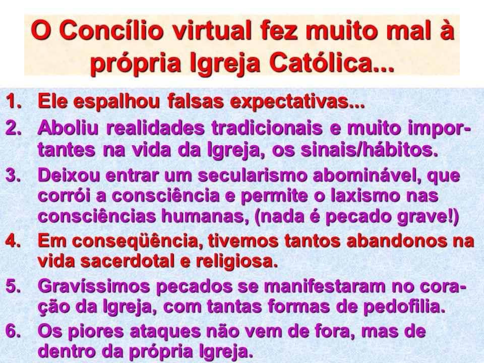 O Concílio virtual fez muito mal à própria Igreja Católica... 1.Ele espalhou falsas expectativas... 2.Aboliu realidades tradicionais e muito impor- ta