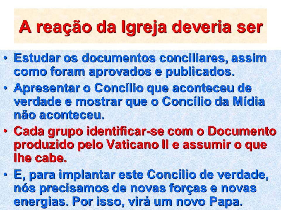 A reação da Igreja deveria ser Estudar os documentos conciliares, assim como foram aprovados e publicados.Estudar os documentos conciliares, assim com