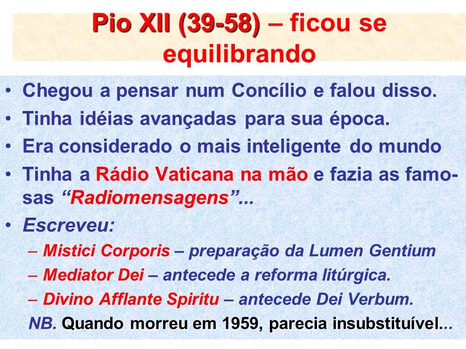 Pio XII (39-58) Pio XII (39-58) – ficou se equilibrando Chegou a pensar num Concílio e falou disso. Tinha idéias avançadas para sua época. Era conside