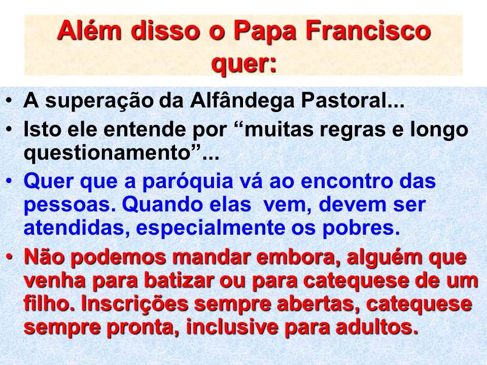 Além disso o Papa Francisco quer: A superação da Alfândega Pastoral... Isto ele entende por muitas regras e longo questionamento... Quer que a paróqui