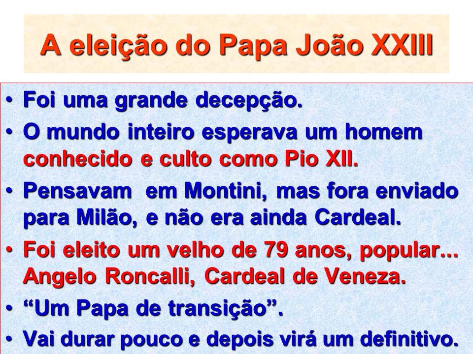 A eleição do Papa João XXIII Foi uma grande decepção.Foi uma grande decepção. O mundo inteiro esperava um homem conhecido e culto como Pio XII.O mundo